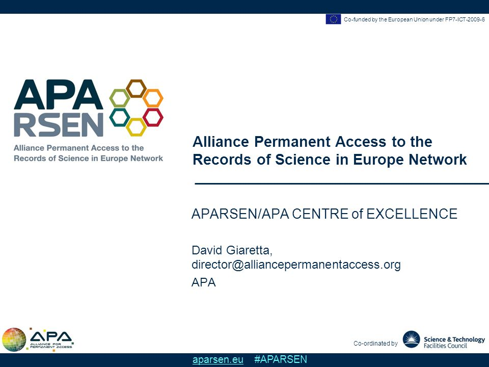 David Giaretta, APA APA/APARSEN Centre of Excellence Co-funded by the European Union under FP7-ICT-2009-6 aparsen.eu #APARSEN Motivation There is a need to preserve and use/re-use at least some digital objects But this is difficult, costly and there are many claims about solutions, many options available, with no one-size fits all solution There is a need to try to understand how all the pieces fit together, and how to best use resources when preserving There is a need of a roadmap – an overview – to show how things are connected –A way to guide responses to new challenges