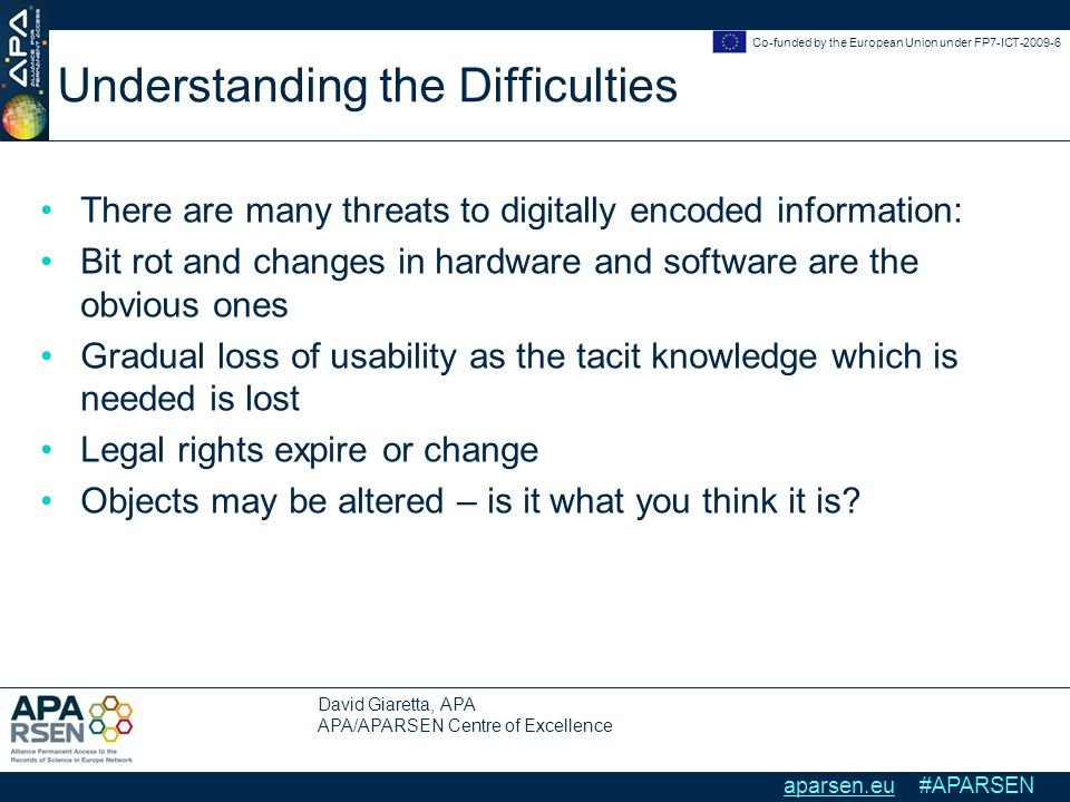 David Giaretta, APA APA/APARSEN Centre of Excellence Co-funded by the European Union under FP7-ICT-2009-6 aparsen.eu #APARSEN Understanding the Difficulties There are many threats to digitally encoded information: Bit rot and changes in hardware and software are the obvious ones Gradual loss of usability as the tacit knowledge which is needed is lost Legal rights expire or change Objects may be altered – is it what you think it is