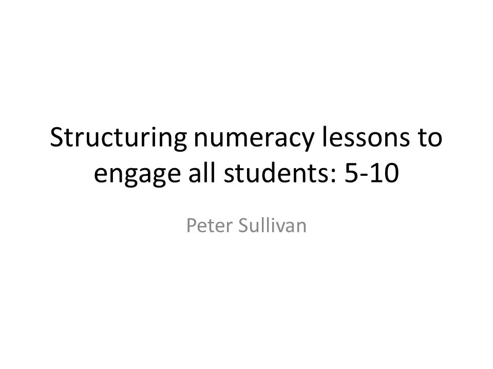 Structuring numeracy lessons to engage all students: 5-10 Peter Sullivan