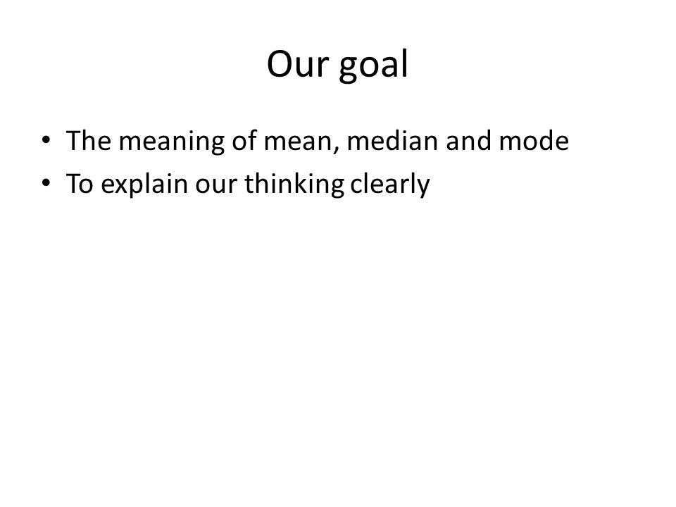 Our goal The meaning of mean, median and mode To explain our thinking clearly