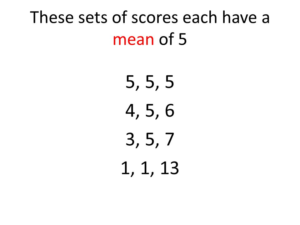 These sets of scores each have a mean of 5 5, 5, 5 4, 5, 6 3, 5, 7 1, 1, 13