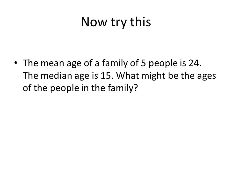 Now try this The mean age of a family of 5 people is 24.