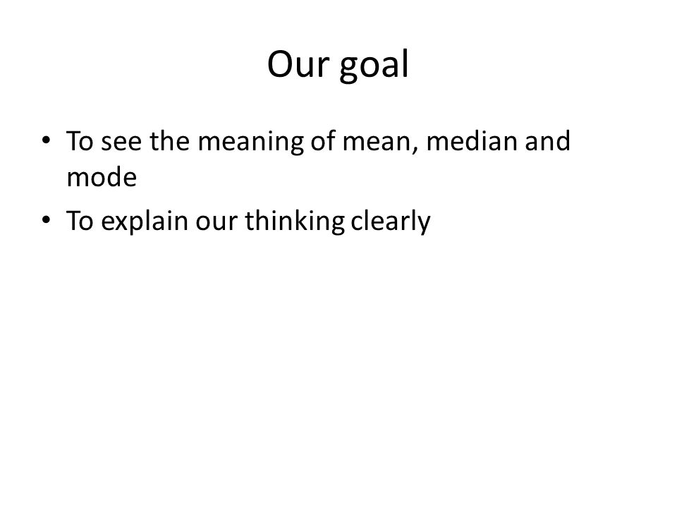 Our goal To see the meaning of mean, median and mode To explain our thinking clearly