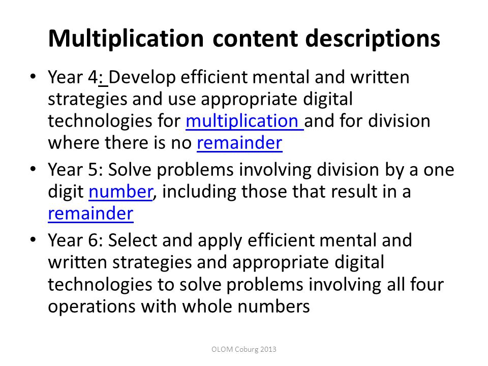 Multiplication content descriptions Year 4: Develop efficient mental and written strategies and use appropriate digital technologies for multiplication and for division where there is no remaindermultiplication remainder Year 5: Solve problems involving division by a one digit number, including those that result in a remaindernumber remainder Year 6: Select and apply efficient mental and written strategies and appropriate digital technologies to solve problems involving all four operations with whole numbers OLOM Coburg 2013