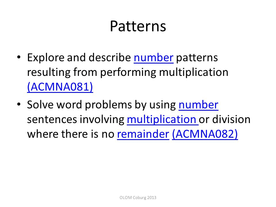 Patterns Explore and describe number patterns resulting from performing multiplication (ACMNA081)number (ACMNA081) Solve word problems by using number sentences involving multiplication or division where there is no remainder (ACMNA082)numbermultiplication remainder(ACMNA082) OLOM Coburg 2013