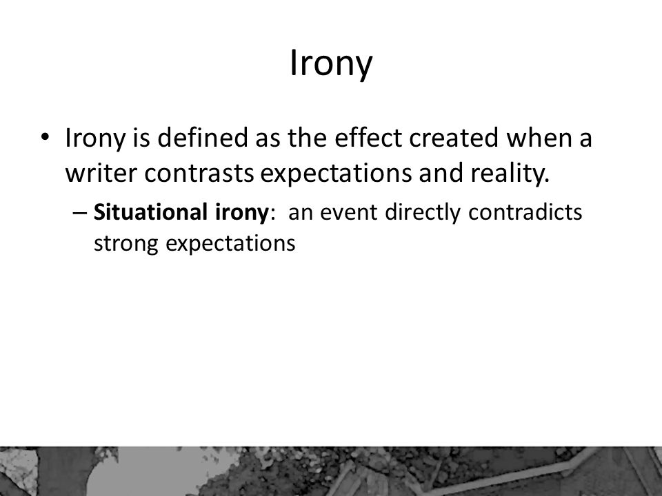Irony Irony is defined as the effect created when a writer contrasts expectations and reality.
