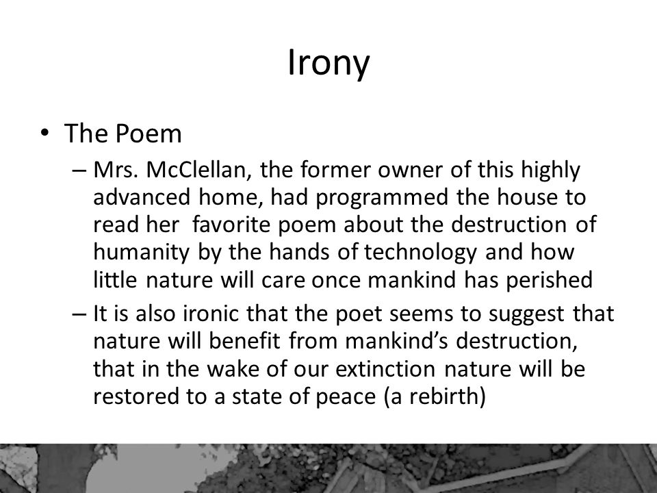 Irony The Poem – Mrs. McClellan, the former owner of this highly advanced home, had programmed the house to read her favorite poem about the destructi