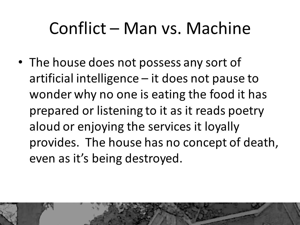 Conflict – Man vs. Machine The house does not possess any sort of artificial intelligence – it does not pause to wonder why no one is eating the food