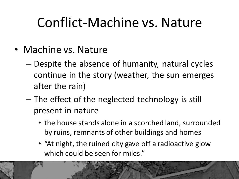Conflict-Machine vs. Nature Machine vs. Nature – Despite the absence of humanity, natural cycles continue in the story (weather, the sun emerges after
