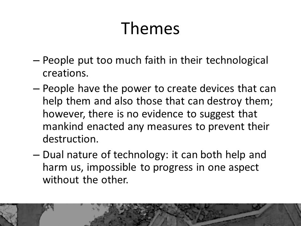 Themes – People put too much faith in their technological creations. – People have the power to create devices that can help them and also those that