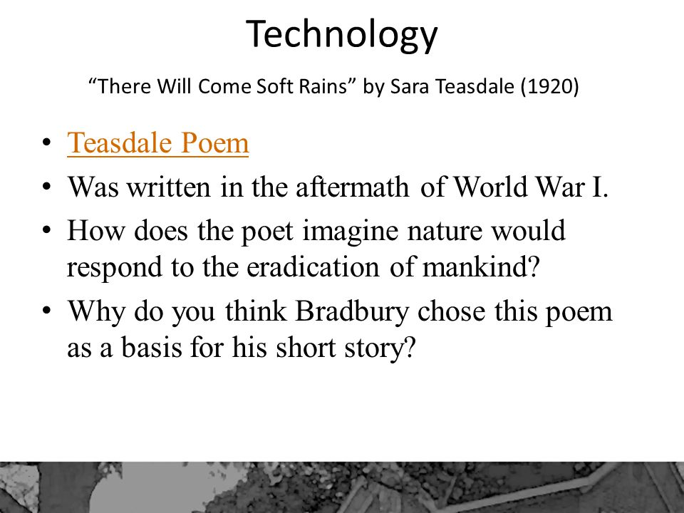 Technology There Will Come Soft Rains by Sara Teasdale (1920) Teasdale Poem Was written in the aftermath of World War I.