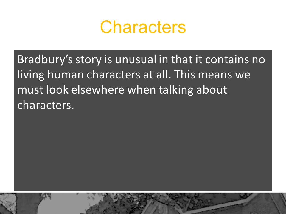 Characters Bradbury's story is unusual in that it contains no living human characters at all. This means we must look elsewhere when talking about cha
