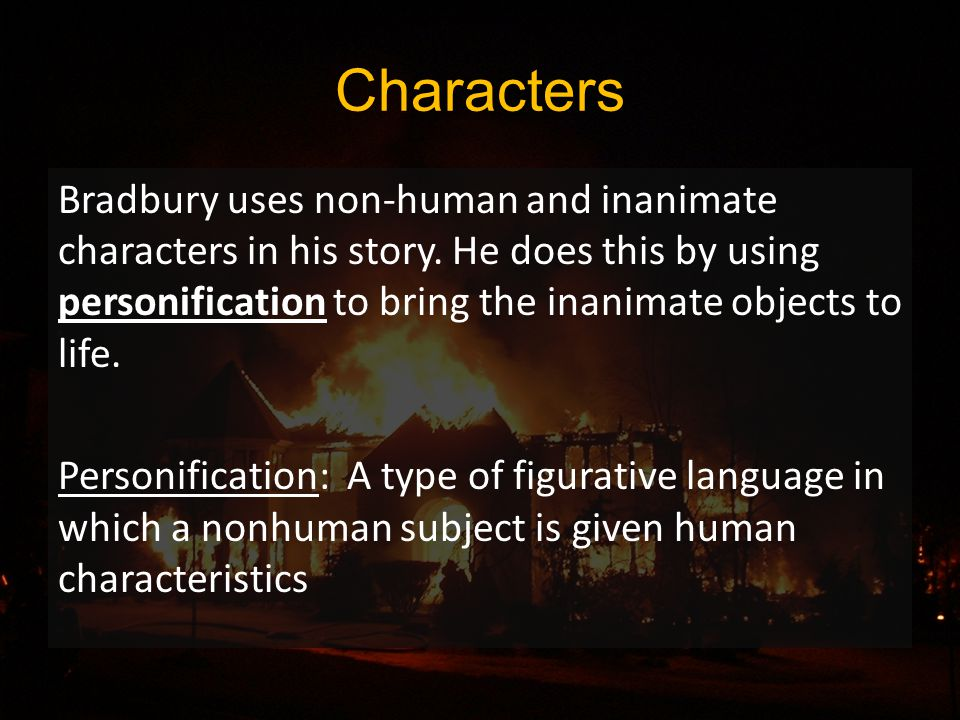 Characters Bradbury uses non-human and inanimate characters in his story.