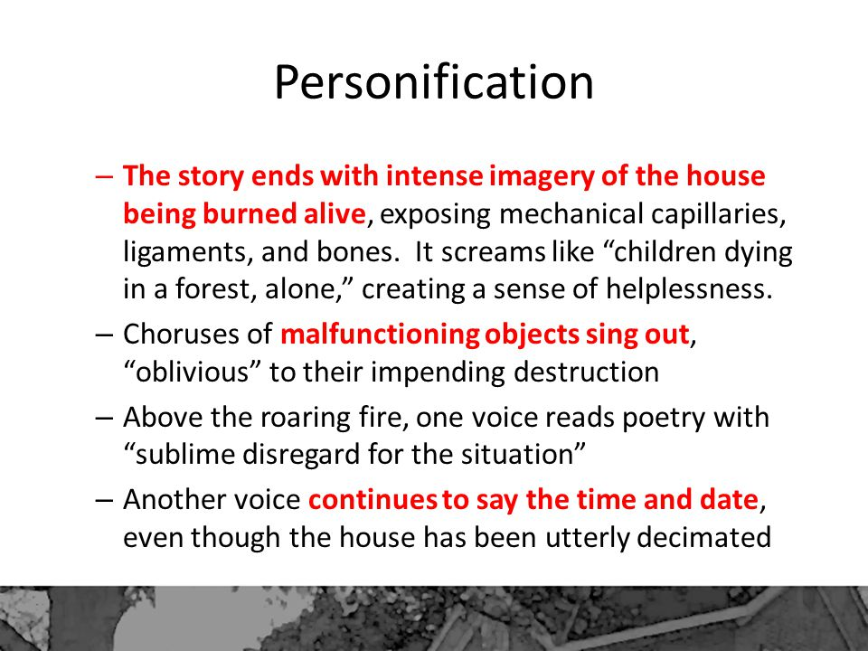 Personification – The story ends with intense imagery of the house being burned alive, exposing mechanical capillaries, ligaments, and bones.