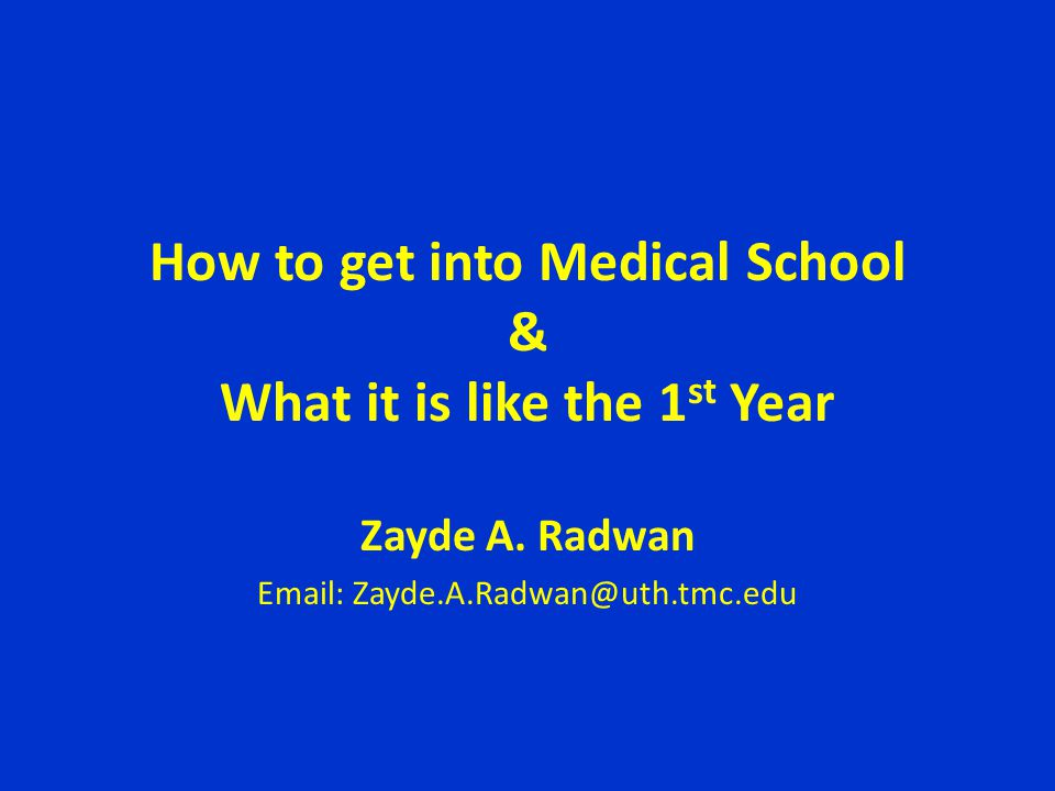 How to get into Medical School & What it is like the 1 st Year Zayde A. Radwan Email: Zayde.A.Radwan@uth.tmc.edu