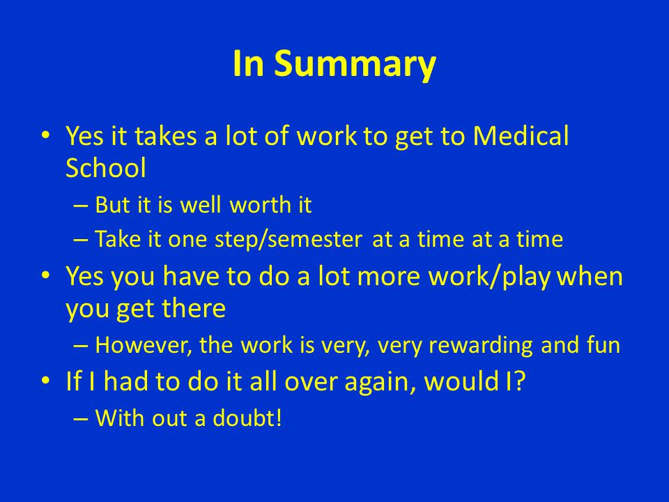 In Summary Yes it takes a lot of work to get to Medical School – But it is well worth it – Take it one step/semester at a time at a time Yes you have