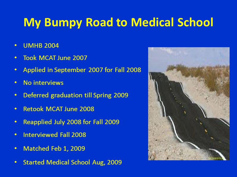 My Bumpy Road to Medical School UMHB 2004 Took MCAT June 2007 Applied in September 2007 for Fall 2008 No interviews Deferred graduation till Spring 20
