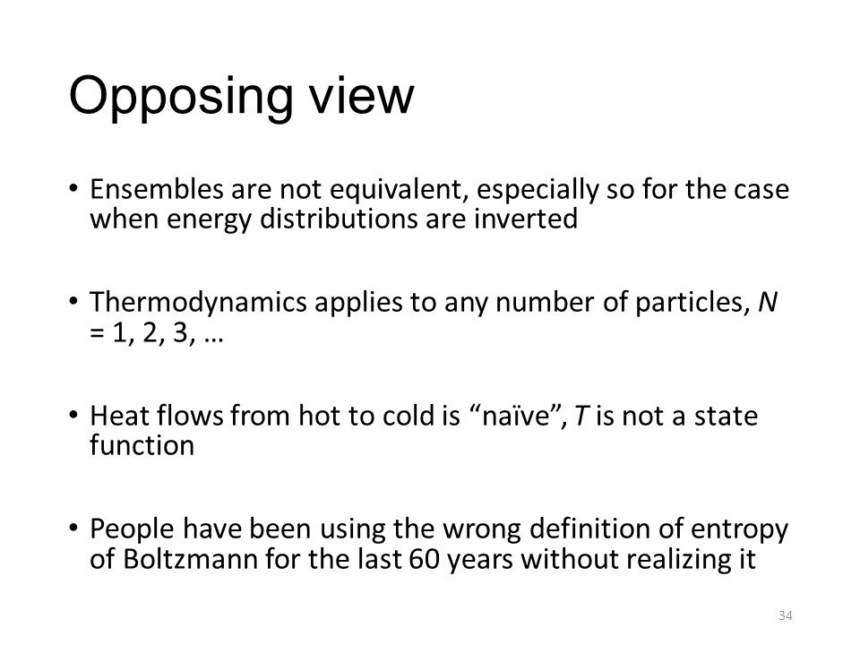Opposing view Ensembles are not equivalent, especially so for the case when energy distributions are inverted Thermodynamics applies to any number of particles, N = 1, 2, 3, … Heat flows from hot to cold is naïve , T is not a state function People have been using the wrong definition of entropy of Boltzmann for the last 60 years without realizing it 34