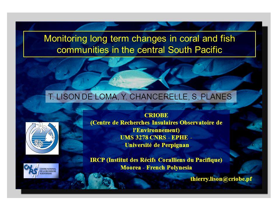 Monitoring long term changes in coral and fish communities in the central South Pacific thierry.lison@criobe.pf CRIOBE (Centre de Recherches Insulaires Observatoire de l Environnement) UMS 3278 CNRS - EPHE - Université de Perpignan IRCP (Institut des Récifs Coralliens du Pacifique) Moorea - French Polynesia T.