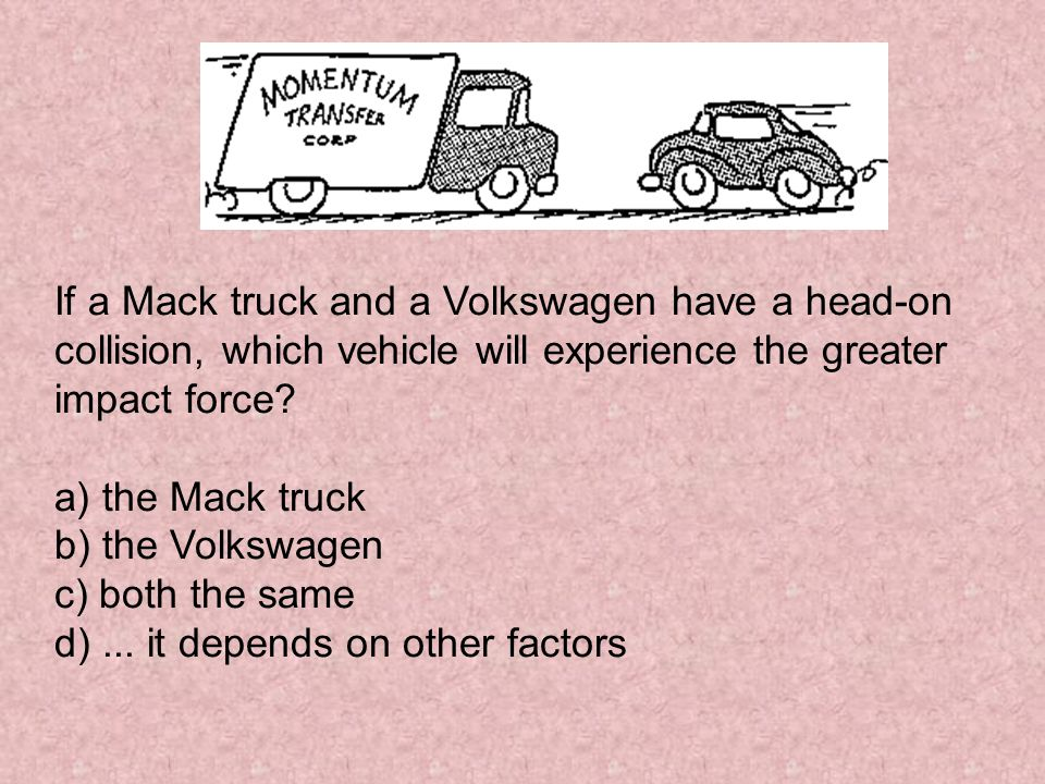 If a Mack truck and a Volkswagen have a head-on collision, which vehicle will experience the greater impact force? a) the Mack truck b) the Volkswagen