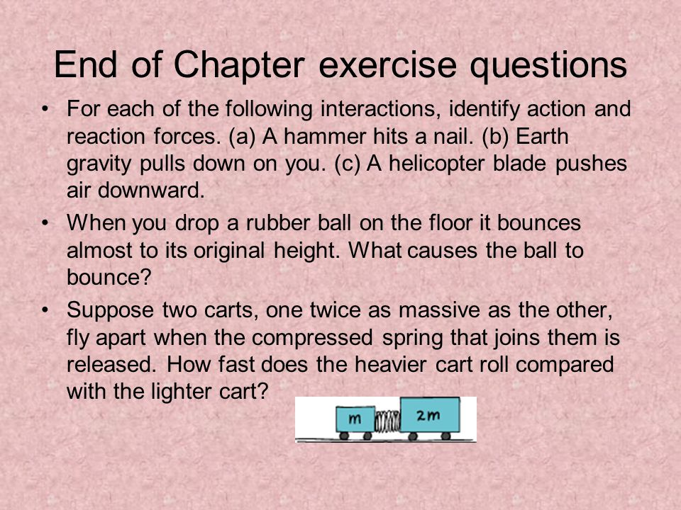 End of Chapter exercise questions For each of the following interactions, identify action and reaction forces. (a) A hammer hits a nail. (b) Earth gra