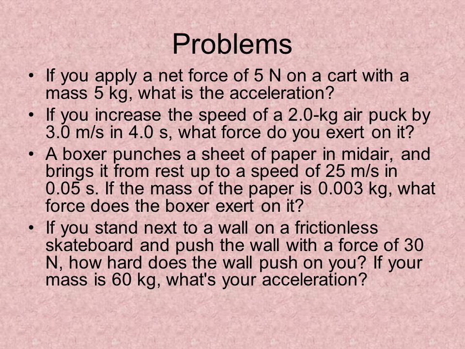 Problems If you apply a net force of 5 N on a cart with a mass 5 kg, what is the acceleration? If you increase the speed of a 2.0-kg air puck by 3.0 m