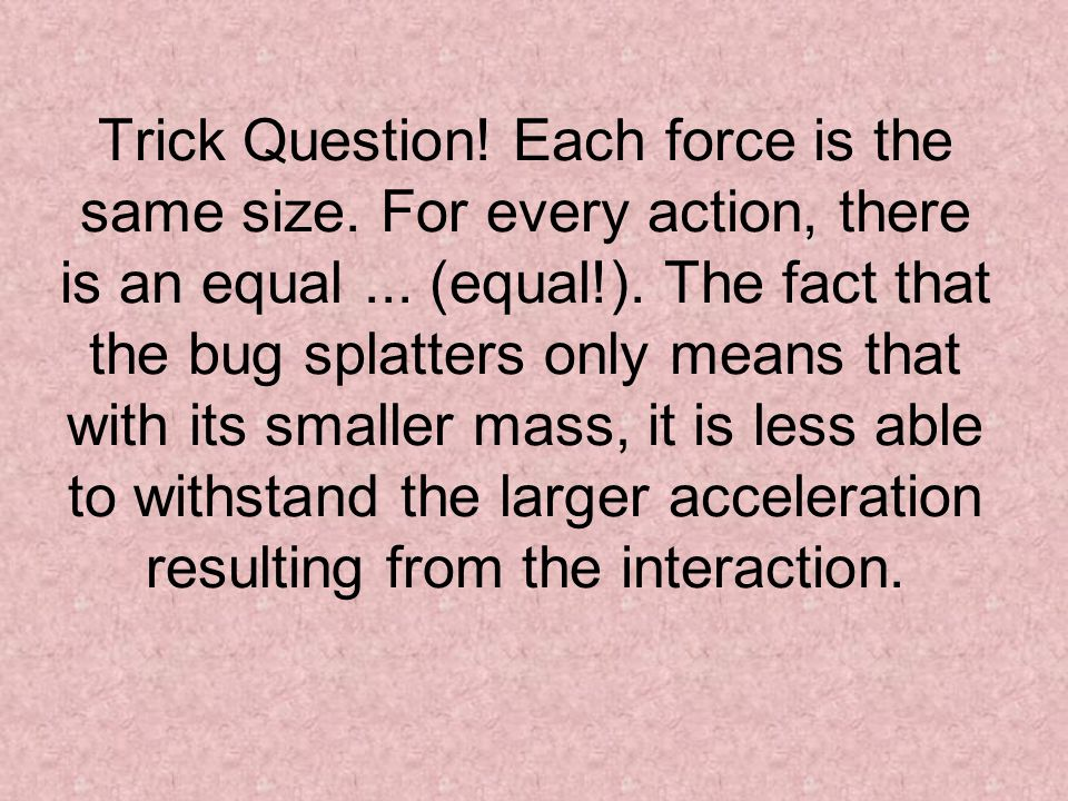 Trick Question! Each force is the same size. For every action, there is an equal... (equal!). The fact that the bug splatters only means that with its