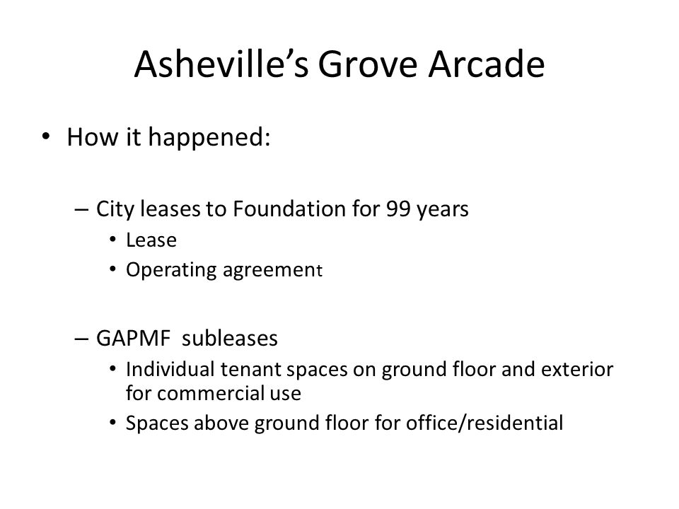 Asheville's Grove Arcade How it happened: – City leases to Foundation for 99 years Lease Operating agreemen t – GAPMF subleases Individual tenant spac