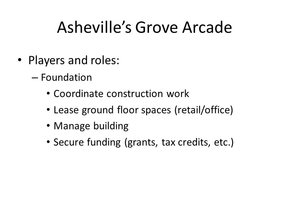 Asheville's Grove Arcade Players and roles: – Foundation Coordinate construction work Lease ground floor spaces (retail/office) Manage building Secure