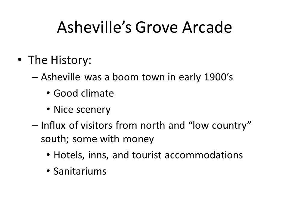 Asheville's Grove Arcade The building: – Begun in 1926 – Grove died 1927 – Completed 1929 – Takes up an entire City block – 269,000 square feet on 2 ½ levels, 3 level central tower (15 floors planned); still the largest building in downtown Asheville