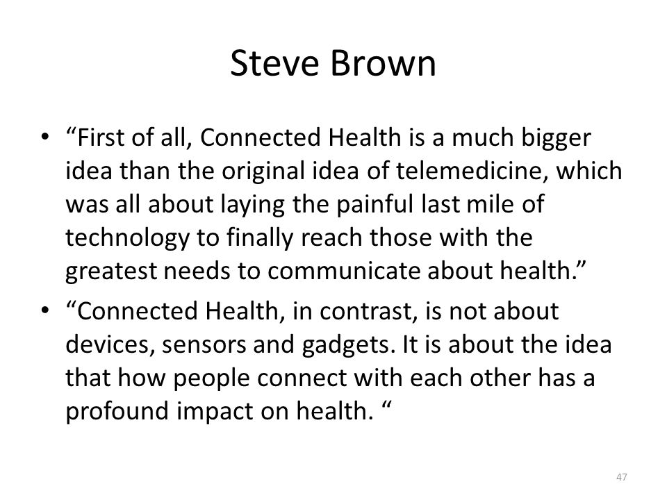 Steve Brown First of all, Connected Health is a much bigger idea than the original idea of telemedicine, which was all about laying the painful last mile of technology to finally reach those with the greatest needs to communicate about health. Connected Health, in contrast, is not about devices, sensors and gadgets.