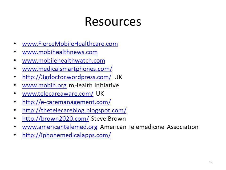 Resources www.FierceMobileHealthcare.com www.mobihealthnews.com www.mobilehealthwatch.com www.medicalsmartphones.com/ http://3gdoctor.wordpress.com/ UK http://3gdoctor.wordpress.com/ www.mobih.org mHealth Initiative www.mobih.org www.telecareaware.com/ UK www.telecareaware.com/ http://e-caremanagement.com/ http://thetelecareblog.blogspot.com/ http://brown2020.com/ Steve Brown http://brown2020.com/ www.americantelemed.org American Telemedicine Association www.americantelemed.org http://iphonemedicalapps.com/ 49