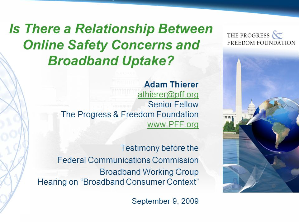 Testimony Based on Findings Contained in PFF's Parental Controls & Online Child Protection: A Survey of Tools & Methods www.PFF.org/parentalcontrols Adam Thierer - Testimony before the FCC s Broadband Consumer Context Hearing (9/9/09) 2