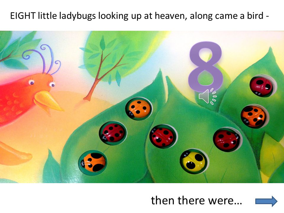 NINE little ladybugs skipping on a gate, along came a caterpillar -