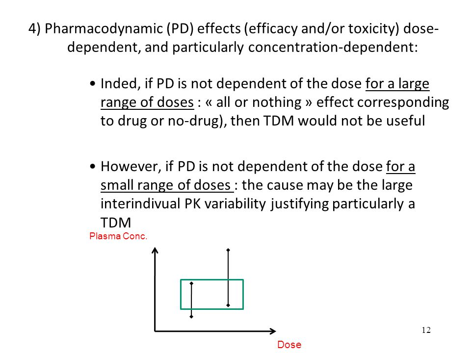 4) Pharmacodynamic (PD) effects (efficacy and/or toxicity) dose- dependent, and particularly concentration-dependent: Inded, if PD is not dependent of