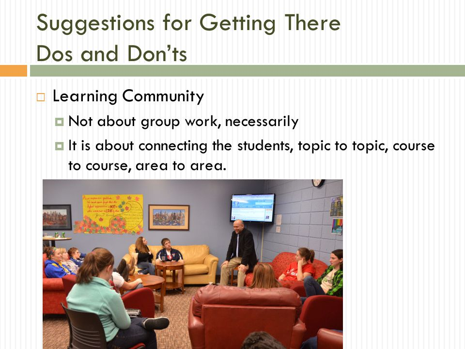 Suggestions for Getting There Dos and Don'ts  Learning Community  Not about group work, necessarily  It is about connecting the students, topic to topic, course to course, area to area.