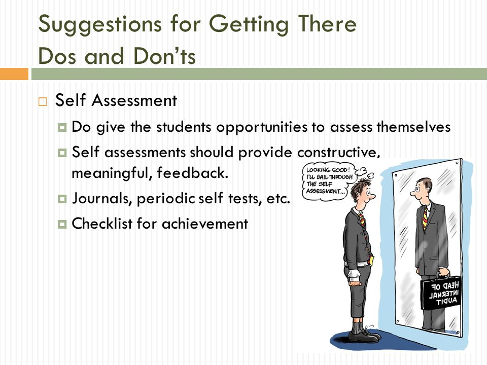  Self Assessment  Do give the students opportunities to assess themselves  Self assessments should provide constructive, meaningful, feedback.