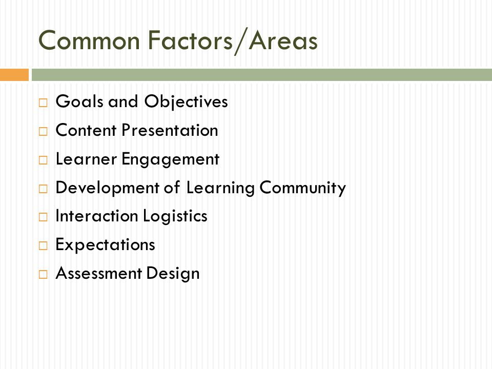 Common Factors/Areas  Goals and Objectives  Content Presentation  Learner Engagement  Development of Learning Community  Interaction Logistics  Expectations  Assessment Design