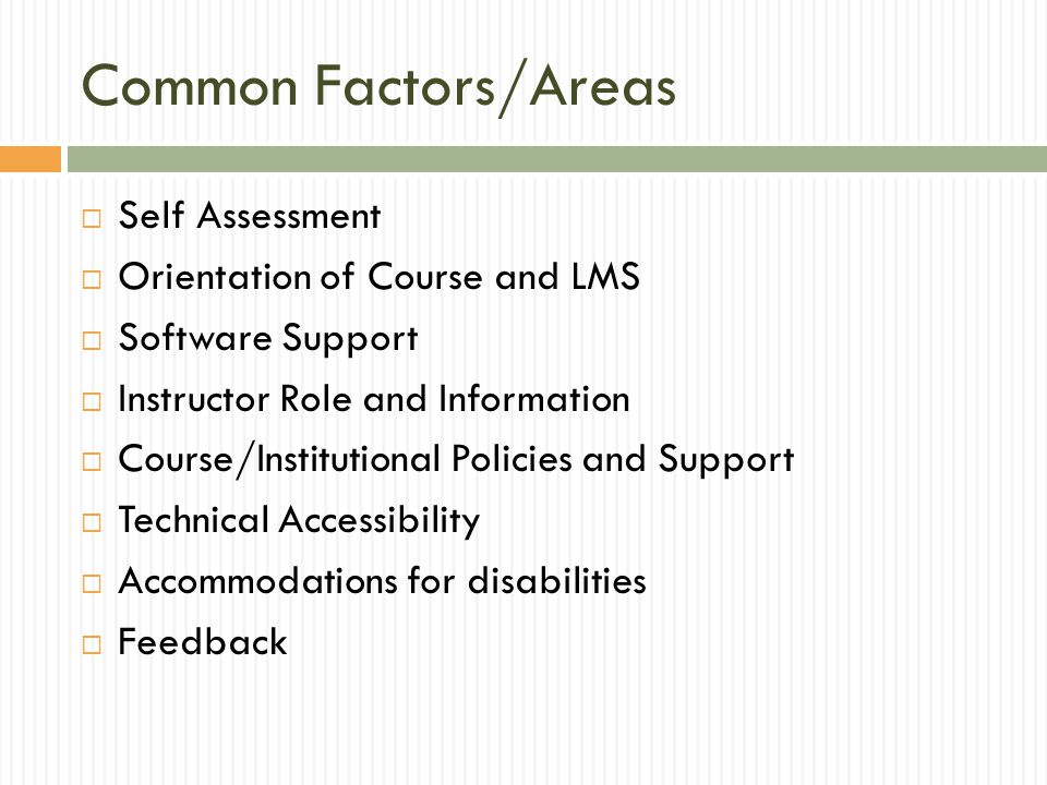 Common Factors/Areas  Self Assessment  Orientation of Course and LMS  Software Support  Instructor Role and Information  Course/Institutional Policies and Support  Technical Accessibility  Accommodations for disabilities  Feedback