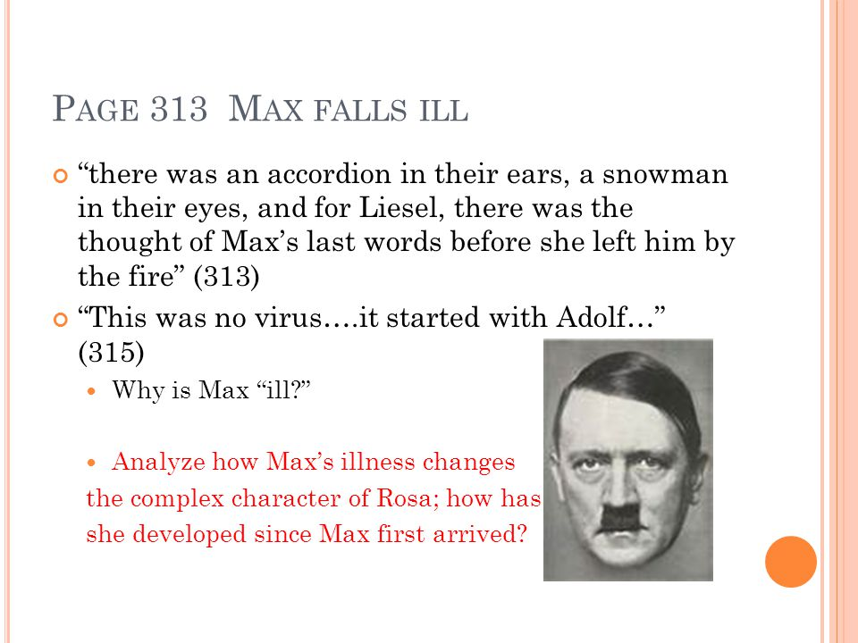 P AGE 313 M AX FALLS ILL there was an accordion in their ears, a snowman in their eyes, and for Liesel, there was the thought of Max's last words before she left him by the fire (313) This was no virus….it started with Adolf… (315) Why is Max ill Analyze how Max's illness changes the complex character of Rosa; how has she developed since Max first arrived