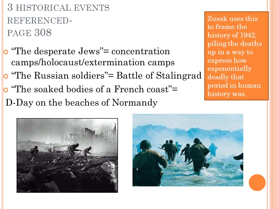 3 HISTORICAL EVENTS REFERENCED - PAGE 308 The desperate Jews = concentration camps/holocaust/extermination camps The Russian soldiers = Battle of Stalingrad The soaked bodies of a French coast = D-Day on the beaches of Normandy Zusak uses this to frame the history of 1942, piling the deaths up in a way to express how exponentially deadly that period in human history was.
