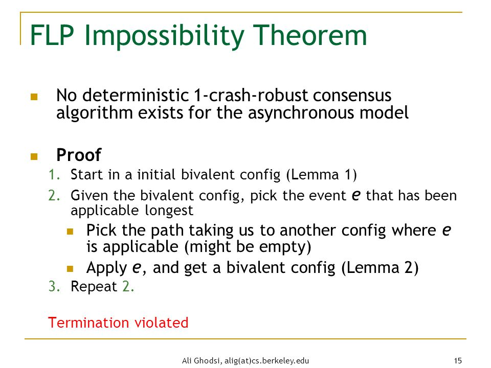 Ali Ghodsi, alig(at)cs.berkeley.edu 15 FLP Impossibility Theorem No deterministic 1-crash-robust consensus algorithm exists for the asynchronous model Proof 1.Start in a initial bivalent config (Lemma 1) 2.Given the bivalent config, pick the event e that has been applicable longest Pick the path taking us to another config where e is applicable (might be empty) Apply e, and get a bivalent config (Lemma 2) 3.Repeat 2.