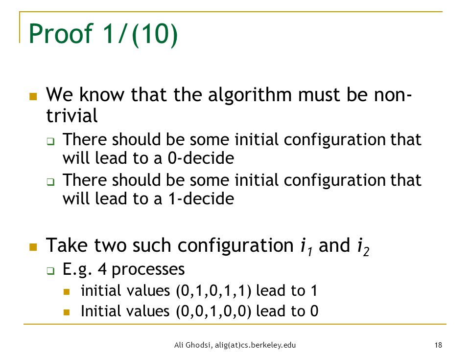 Ali Ghodsi, alig(at)cs.berkeley.edu 18 Proof 1/(10) We know that the algorithm must be non- trivial  There should be some initial configuration that will lead to a 0-decide  There should be some initial configuration that will lead to a 1-decide Take two such configuration i 1 and i 2  E.g.