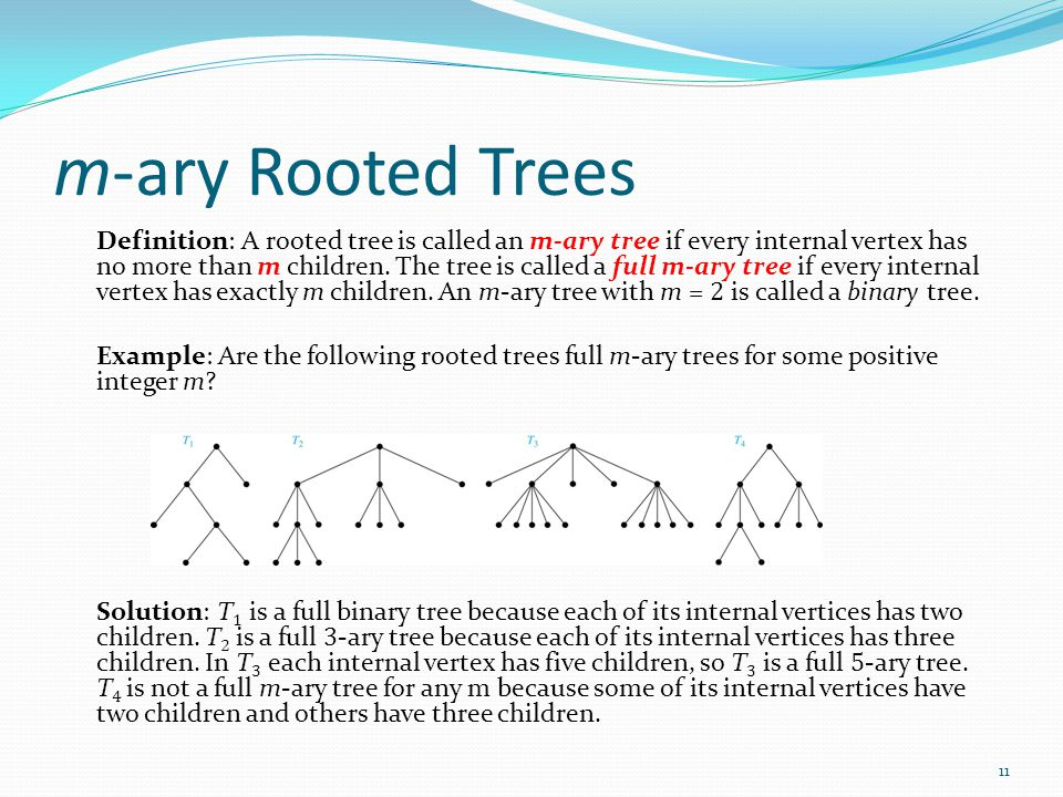 m-ary Rooted Trees Definition: A rooted tree is called an m-ary tree if every internal vertex has no more than m children. The tree is called a full m