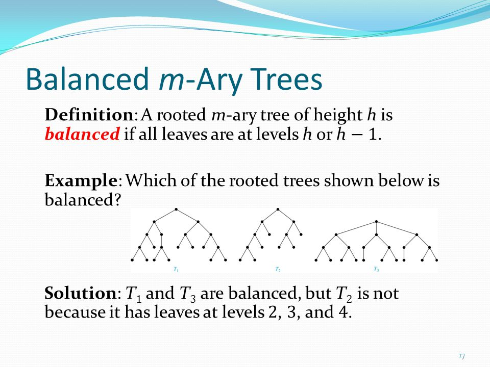 Balanced m-Ary Trees Definition: A rooted m-ary tree of height h is balanced if all leaves are at levels h or h − 1. Example: Which of the rooted tree