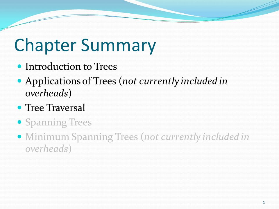 Chapter Summary Introduction to Trees Applications of Trees (not currently included in overheads) Tree Traversal Spanning Trees Minimum Spanning Trees
