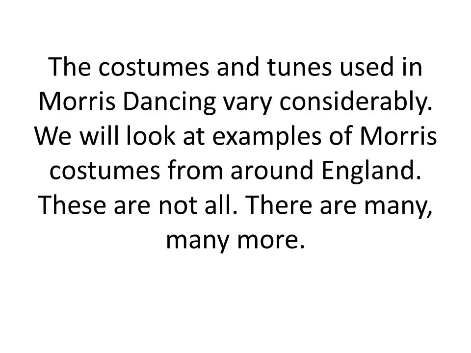 The costumes and tunes used in Morris Dancing vary considerably.