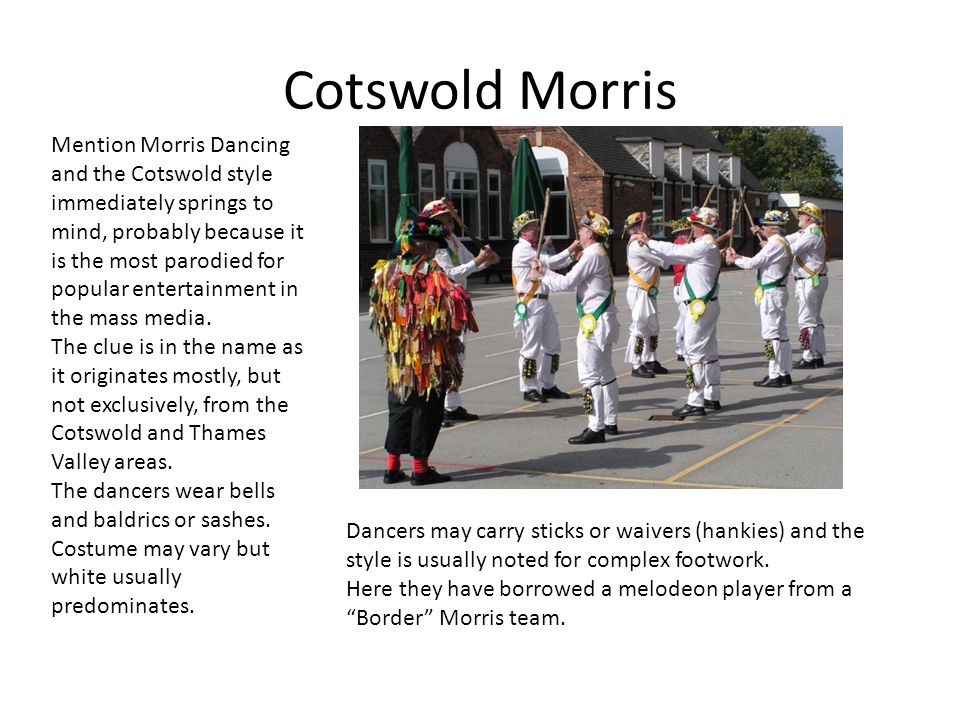 Cotswold Morris Mention Morris Dancing and the Cotswold style immediately springs to mind, probably because it is the most parodied for popular entertainment in the mass media.