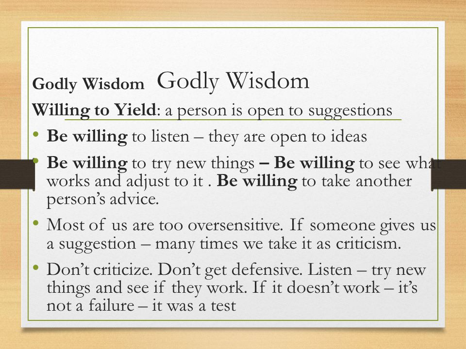 Godly Wisdom Willing to Yield: a person is open to suggestions Be willing to listen – they are open to ideas Be willing to try new things – Be willing