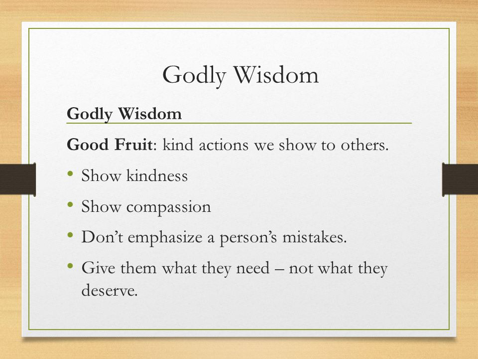 Godly Wisdom Good Fruit: kind actions we show to others. Show kindness Show compassion Don't emphasize a person's mistakes. Give them what they need –